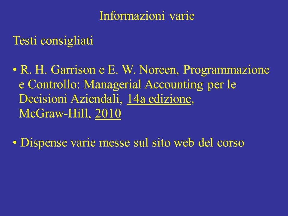 Informazioni varie Testi consigliati R. H. Garrison e E. W. Noreen, Programmazione e Controllo: Managerial Accounting per le Decisioni Aziendali, 14a