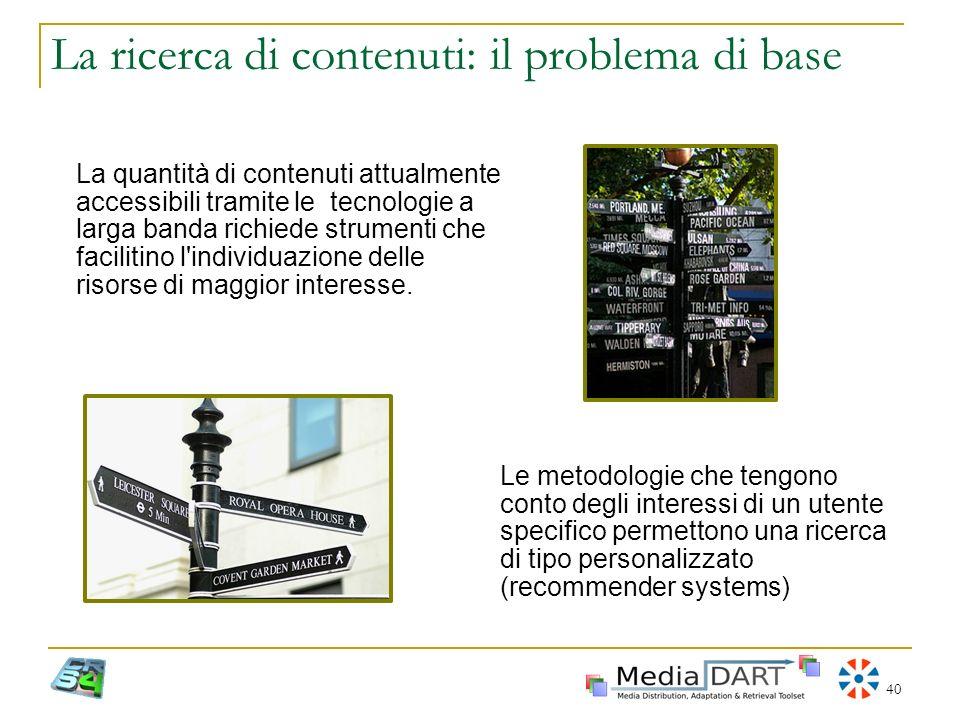 40 La ricerca di contenuti: il problema di base La quantità di contenuti attualmente accessibili tramite le tecnologie a larga banda richiede strument