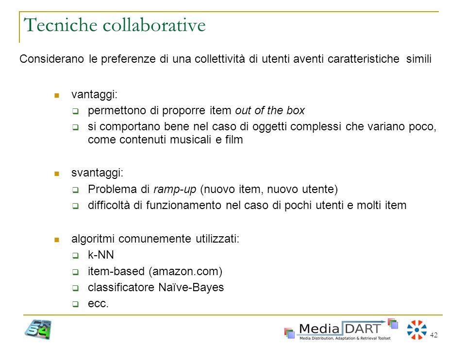 42 Tecniche collaborative Considerano le preferenze di una collettività di utenti aventi caratteristiche simili vantaggi: permettono di proporre item
