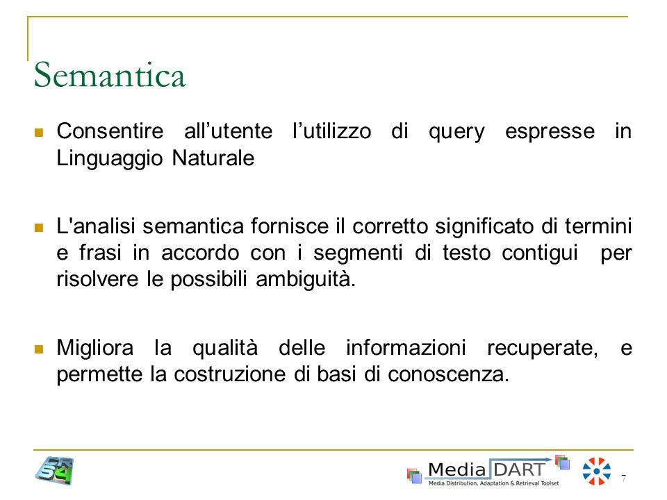 7 Semantica Consentire allutente lutilizzo di query espresse in Linguaggio Naturale L'analisi semantica fornisce il corretto significato di termini e
