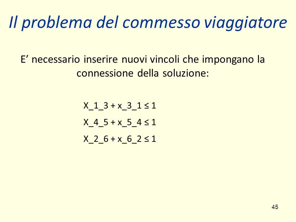 45 X_1_3 + x_3_1 1 X_4_5 + x_5_4 1 X_2_6 + x_6_2 1 E necessario inserire nuovi vincoli che impongano la connessione della soluzione: Il problema del c