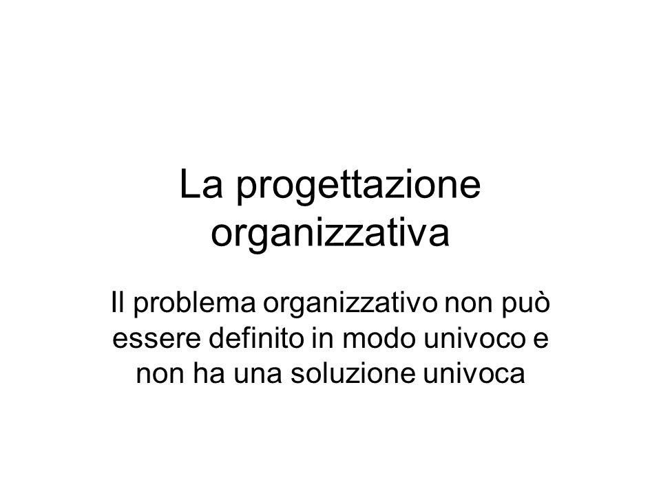 La progettazione organizzativa Il problema organizzativo non può essere definito in modo univoco e non ha una soluzione univoca