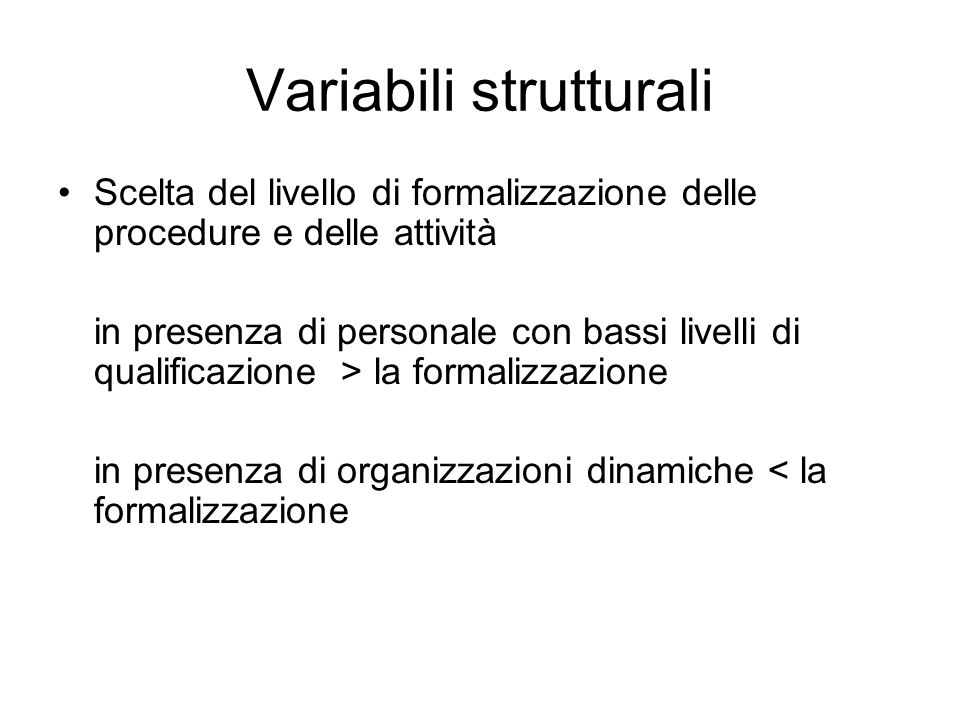 Variabili strutturali Scelta del livello di formalizzazione delle procedure e delle attività in presenza di personale con bassi livelli di qualificazi
