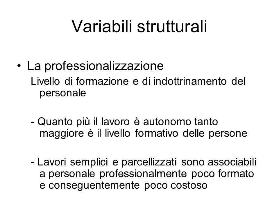 Variabili strutturali La professionalizzazione Livello di formazione e di indottrinamento del personale - Quanto più il lavoro è autonomo tanto maggio