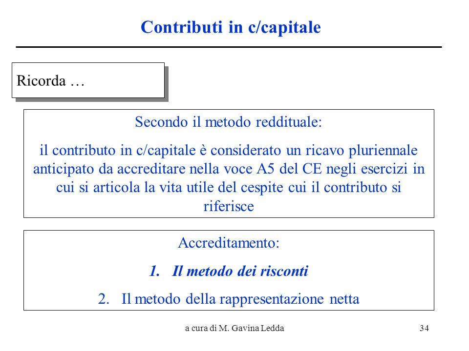a cura di M. Gavina Ledda34 Contributi in c/capitale Ricorda … Ricorda … Secondo il metodo reddituale: il contributo in c/capitale è considerato un ri