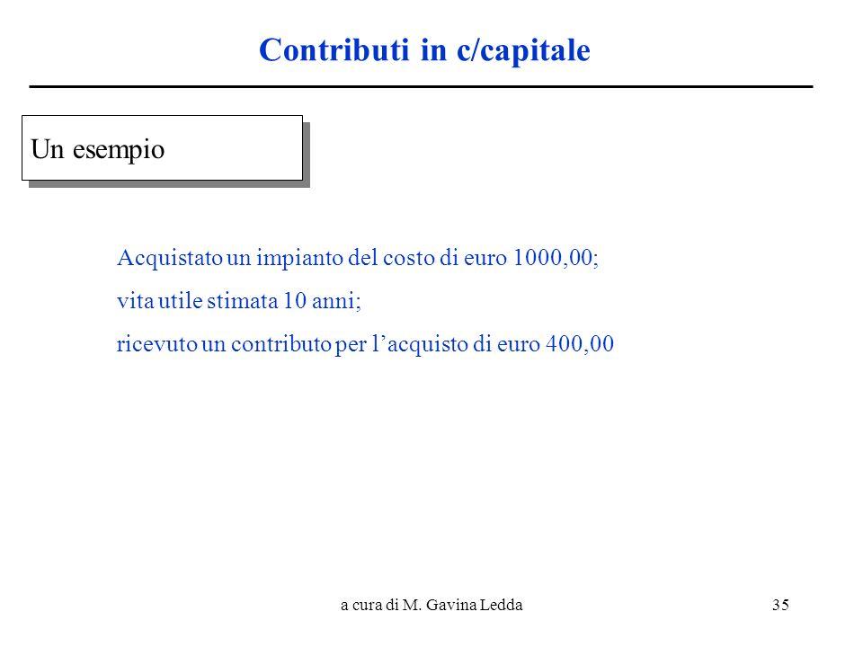 a cura di M. Gavina Ledda35 Contributi in c/capitale Un esempio Acquistato un impianto del costo di euro 1000,00; vita utile stimata 10 anni; ricevuto