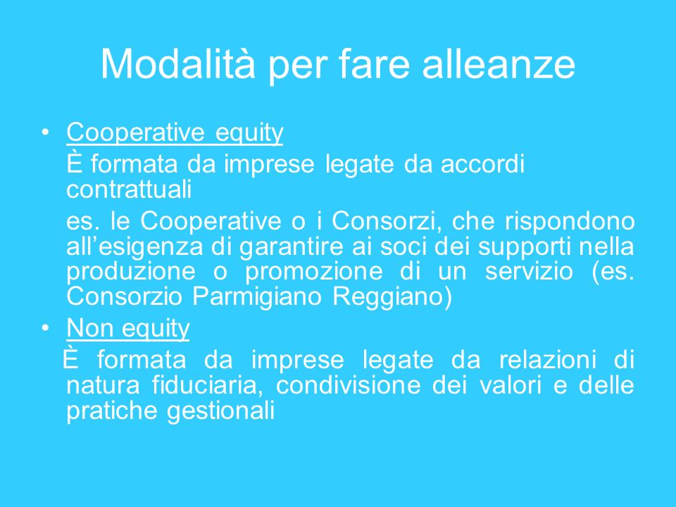 Modalità per fare alleanze Cooperative equity È formata da imprese legate da accordi contrattuali es. le Cooperative o i Consorzi, che rispondono alle
