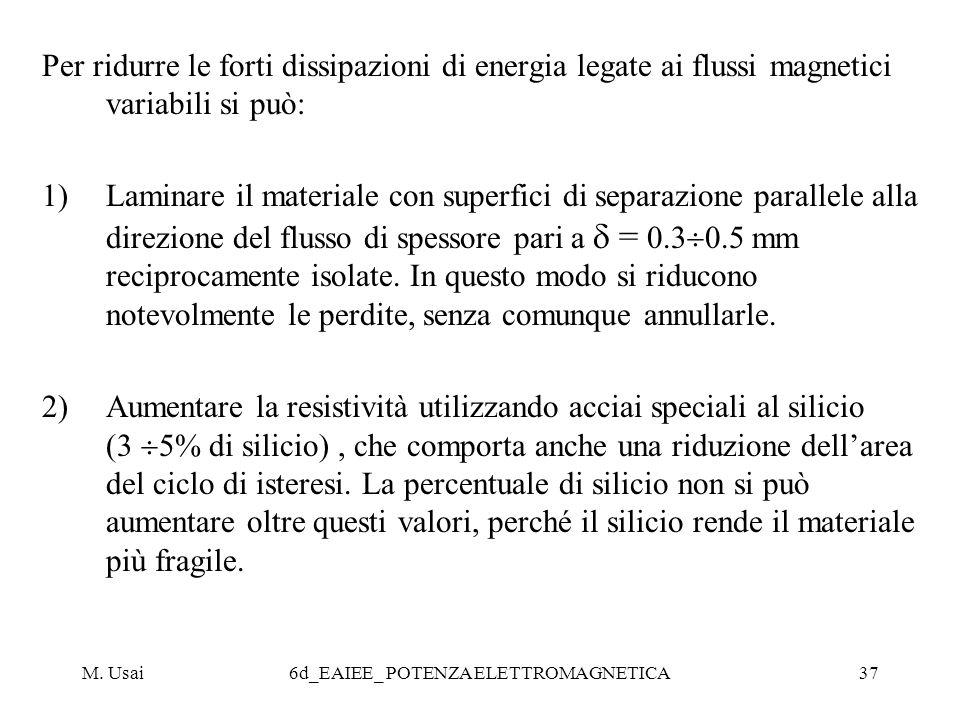 M. Usai6d_EAIEE_ POTENZA ELETTROMAGNETICA37 Per ridurre le forti dissipazioni di energia legate ai flussi magnetici variabili si può: 1)Laminare il ma