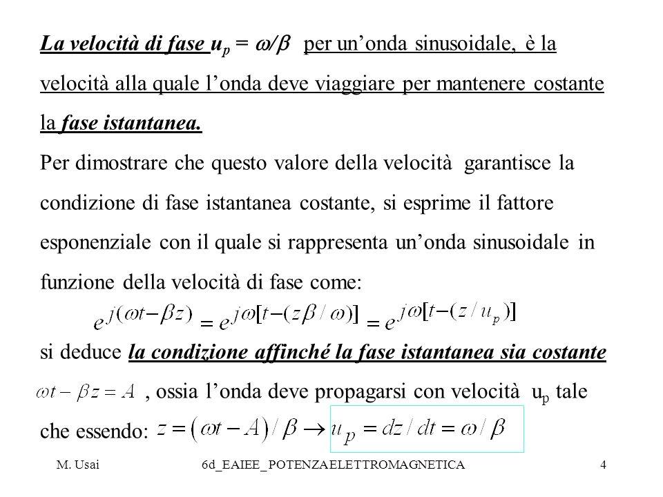 M. Usai6d_EAIEE_ POTENZA ELETTROMAGNETICA4 La velocità di fase u p = / per unonda sinusoidale, è la velocità alla quale londa deve viaggiare per mante