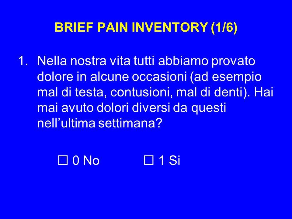 BRIEF PAIN INVENTORY (1/6) 1.Nella nostra vita tutti abbiamo provato dolore in alcune occasioni (ad esempio mal di testa, contusioni, mal di denti).