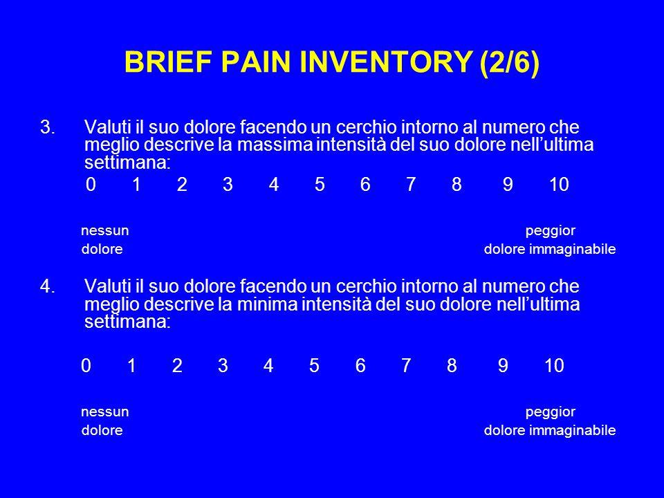 BRIEF PAIN INVENTORY (2/6) 3.Valuti il suo dolore facendo un cerchio intorno al numero che meglio descrive la massima intensità del suo dolore nellultima settimana: 0 1 2 3 4 5 6 7 8 9 10 nessun peggior dolore dolore immaginabile 4.Valuti il suo dolore facendo un cerchio intorno al numero che meglio descrive la minima intensità del suo dolore nellultima settimana: 0 1 2 3 4 5 6 7 8 9 10 nessun peggior dolore dolore immaginabile