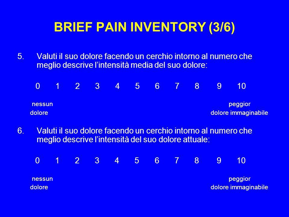 BRIEF PAIN INVENTORY (3/6) 5.Valuti il suo dolore facendo un cerchio intorno al numero che meglio descrive lintensità media del suo dolore: 0 1 2 3 4 5 6 7 8 9 10 nessun peggior dolore dolore immaginabile 6.Valuti il suo dolore facendo un cerchio intorno al numero che meglio descrive lintensità del suo dolore attuale: 0 1 2 3 4 5 6 7 8 9 10 nessun peggior dolore dolore immaginabile