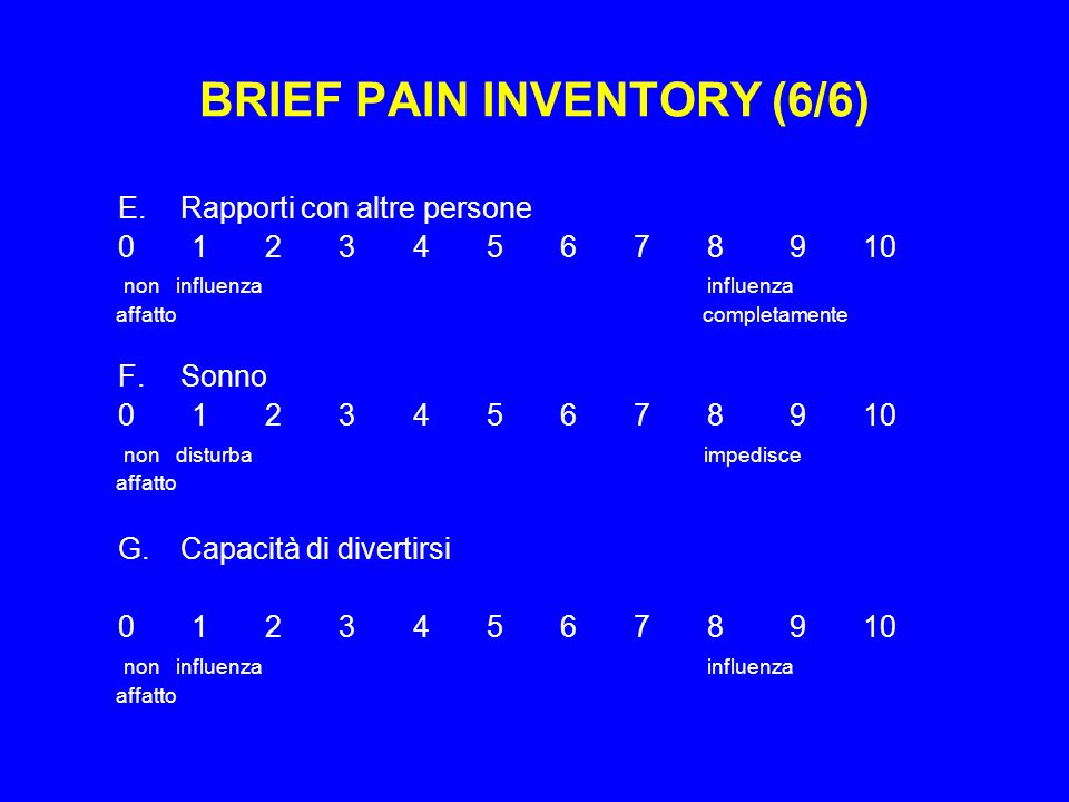 BRIEF PAIN INVENTORY (6/6) E.Rapporti con altre persone 0 1 2 3 4 5 6 7 8 9 10 non influenza influenza affatto completamente F.Sonno 0 1 2 3 4 5 6 7 8 9 10 non disturba impedisce affatto G.Capacità di divertirsi 0 1 2 3 4 5 6 7 8 9 10 non influenza influenza affatto