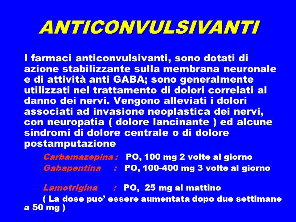 ANTICONVULSIVANTI I farmaci anticonvulsivanti, sono dotati di azione stabilizzante sulla membrana neuronale e di attività anti GABA; sono generalmente utilizzati nel trattamento di dolori correlati al danno dei nervi.