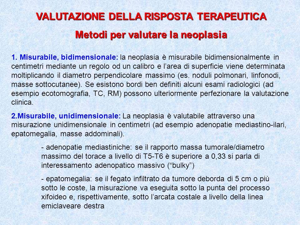 VALUTAZIONE DELLA RISPOSTA TERAPEUTICA Metodi per valutare la neoplasia 1. Misurabile, bidimensionale: la neoplasia è misurabile bidimensionalmente in
