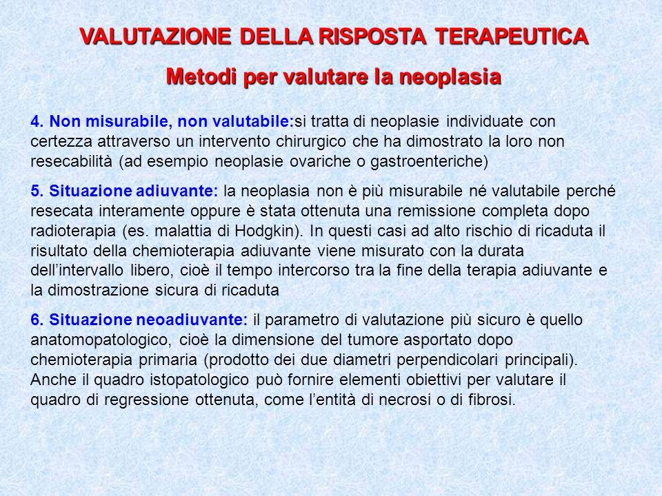 VALUTAZIONE DELLA RISPOSTA TERAPEUTICA Metodi per valutare la neoplasia 4. Non misurabile, non valutabile:si tratta di neoplasie individuate con certe