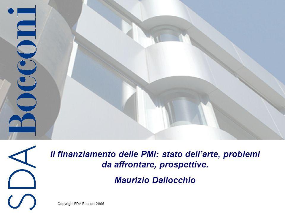 Copyright SDA Bocconi 2006 1 Il finanziamento delle PMI: stato dellarte, problemi da affrontare, prospettive. Maurizio Dallocchio