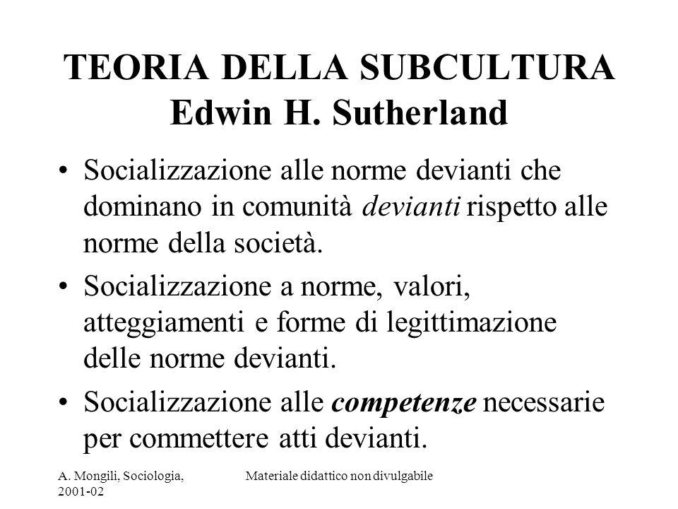 A. Mongili, Sociologia, 2001-02 Materiale didattico non divulgabile TEORIA DELLA SUBCULTURA Edwin H. Sutherland Socializzazione alle norme devianti ch