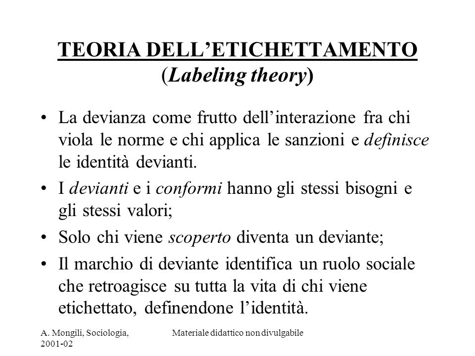 A. Mongili, Sociologia, 2001-02 Materiale didattico non divulgabile TEORIA DELLETICHETTAMENTO (Labeling theory) La devianza come frutto dellinterazion