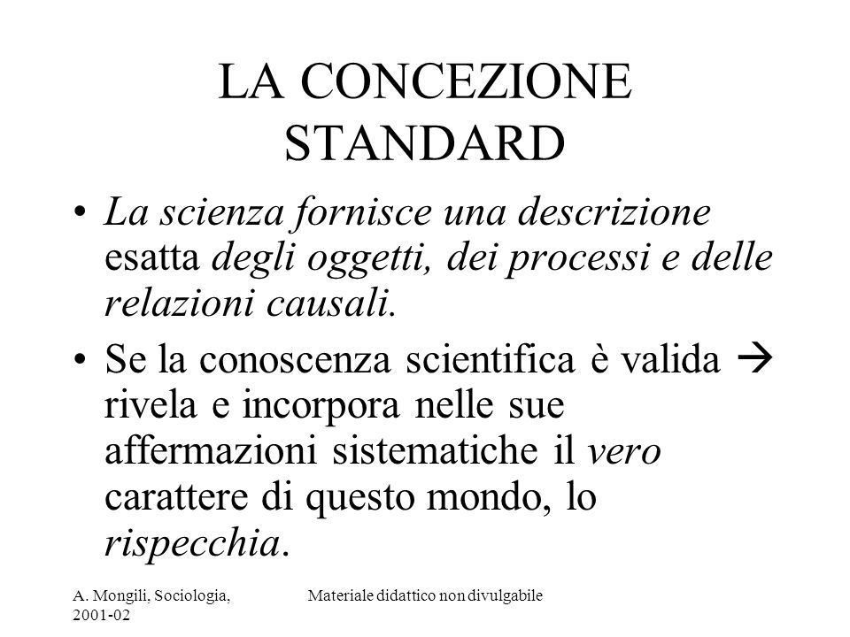 A. Mongili, Sociologia, 2001-02 Materiale didattico non divulgabile LA CONCEZIONE STANDARD La scienza fornisce una descrizione esatta degli oggetti, d
