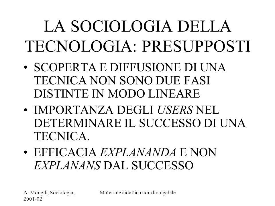 A. Mongili, Sociologia, 2001-02 Materiale didattico non divulgabile LA SOCIOLOGIA DELLA TECNOLOGIA: PRESUPPOSTI SCOPERTA E DIFFUSIONE DI UNA TECNICA N