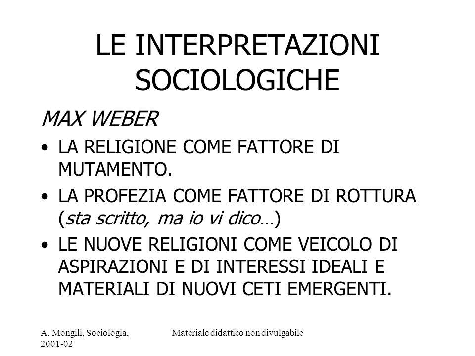 A. Mongili, Sociologia, 2001-02 Materiale didattico non divulgabile LE INTERPRETAZIONI SOCIOLOGICHE MAX WEBER LA RELIGIONE COME FATTORE DI MUTAMENTO.