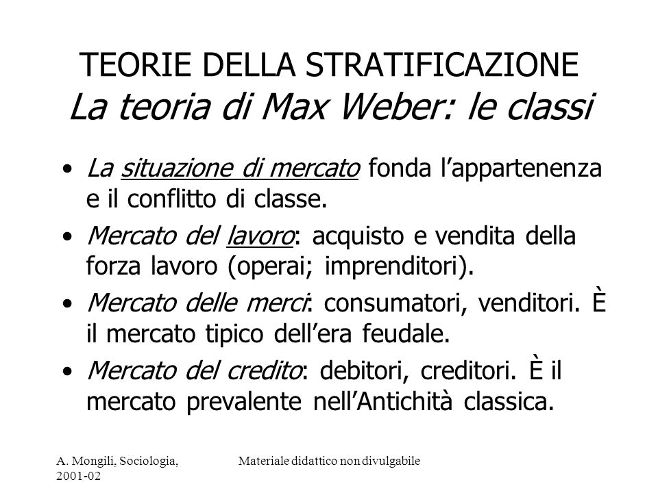 A. Mongili, Sociologia, 2001-02 Materiale didattico non divulgabile TEORIE DELLA STRATIFICAZIONE La teoria di Max Weber: le classi La situazione di me
