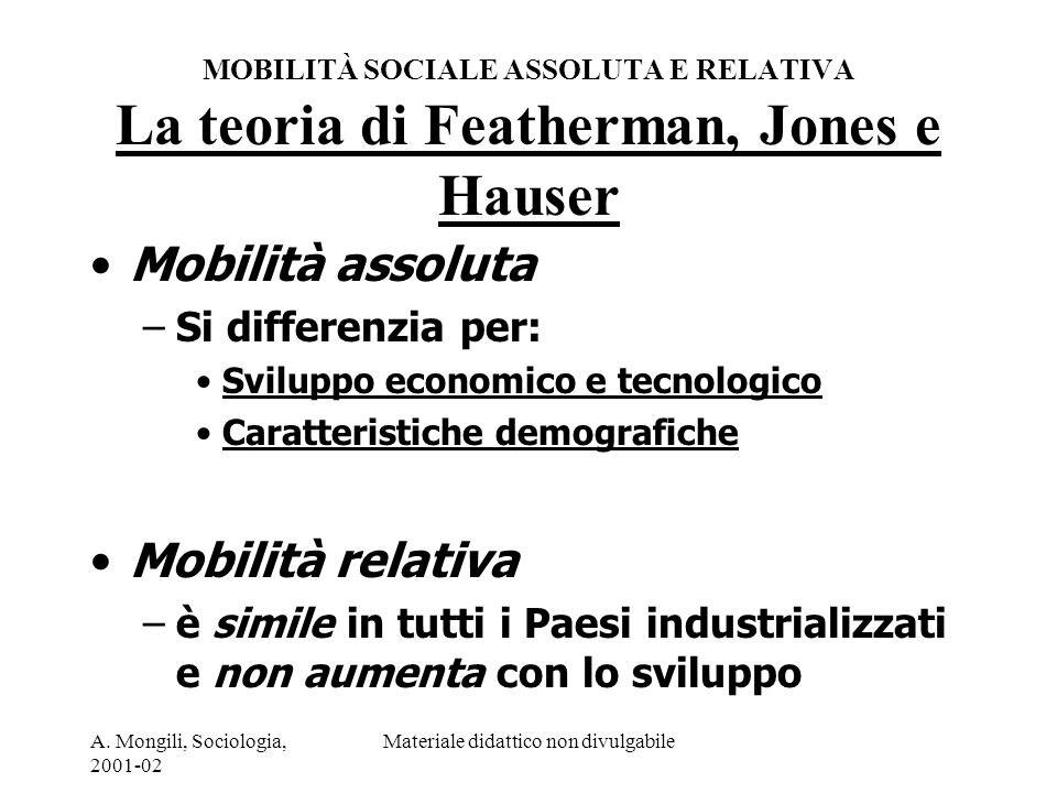 A. Mongili, Sociologia, 2001-02 Materiale didattico non divulgabile MOBILITÀ SOCIALE ASSOLUTA E RELATIVA La teoria di Featherman, Jones e Hauser Mobil