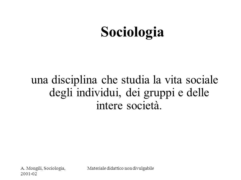 A. Mongili, Sociologia, 2001-02 Materiale didattico non divulgabile Sociologia una disciplina che studia la vita sociale degli individui, dei gruppi e