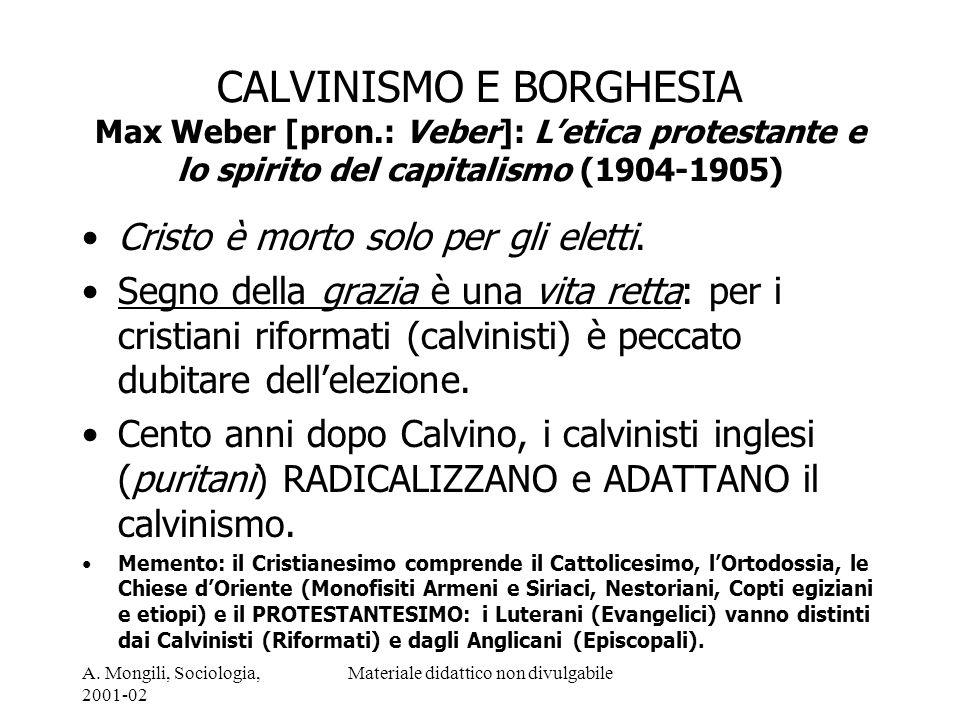 A. Mongili, Sociologia, 2001-02 Materiale didattico non divulgabile CALVINISMO E BORGHESIA Max Weber [pron.: Veber]: Letica protestante e lo spirito d