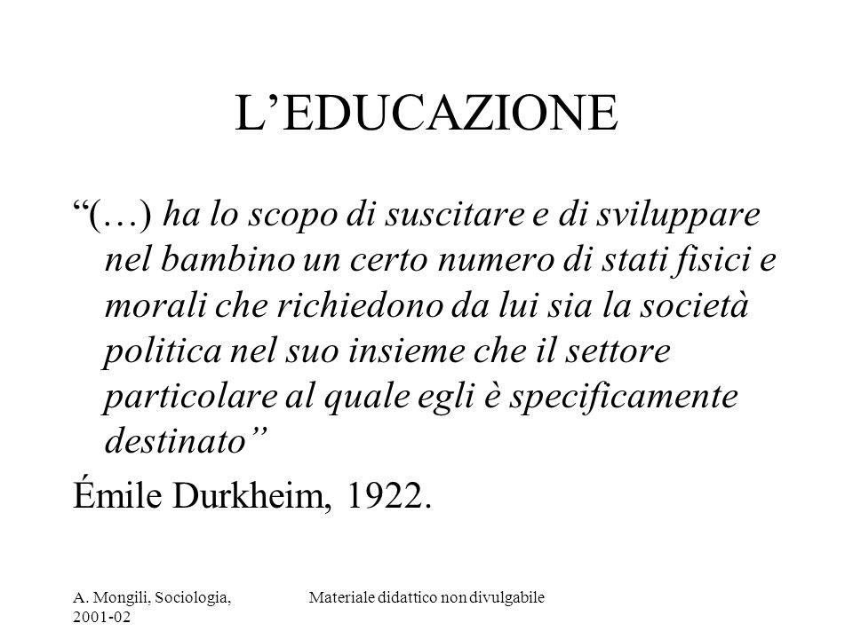 A. Mongili, Sociologia, 2001-02 Materiale didattico non divulgabile LEDUCAZIONE (…) ha lo scopo di suscitare e di sviluppare nel bambino un certo nume