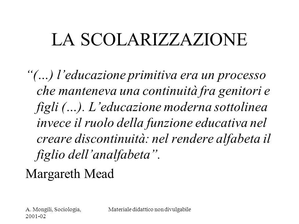 A. Mongili, Sociologia, 2001-02 Materiale didattico non divulgabile LA SCOLARIZZAZIONE (…) leducazione primitiva era un processo che manteneva una con