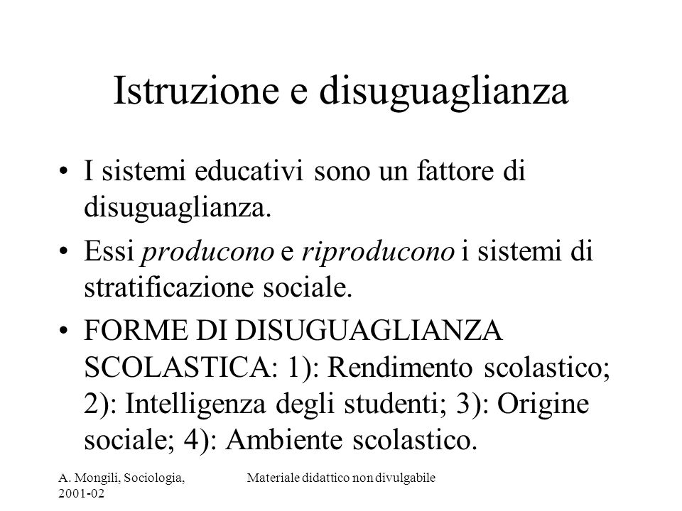 A. Mongili, Sociologia, 2001-02 Materiale didattico non divulgabile Istruzione e disuguaglianza I sistemi educativi sono un fattore di disuguaglianza.