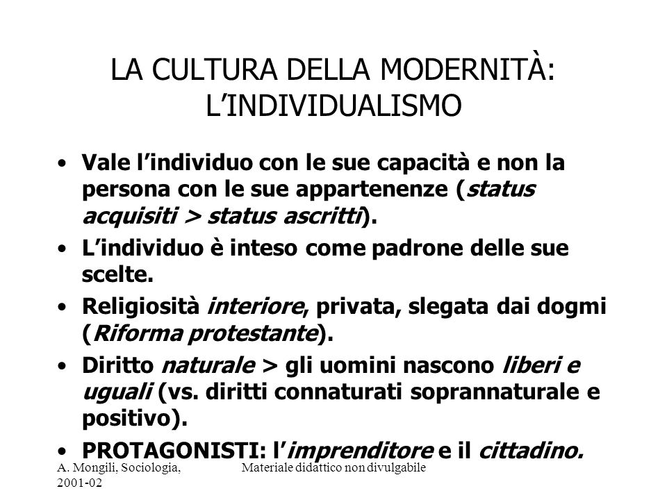 A. Mongili, Sociologia, 2001-02 Materiale didattico non divulgabile LA CULTURA DELLA MODERNITÀ: LINDIVIDUALISMO Vale lindividuo con le sue capacità e