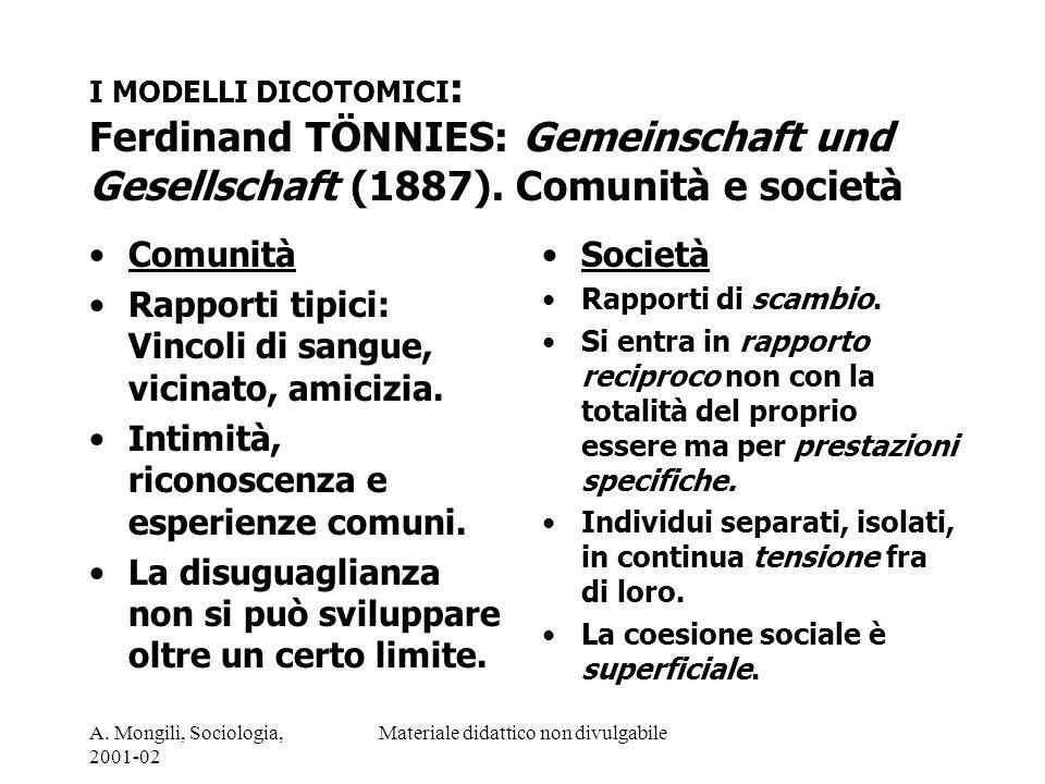 A. Mongili, Sociologia, 2001-02 Materiale didattico non divulgabile I MODELLI DICOTOMICI : Ferdinand TÖNNIES: Gemeinschaft und Gesellschaft (1887). Co