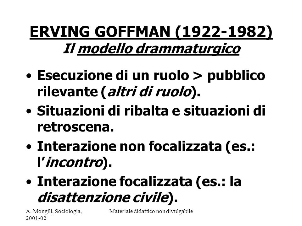A. Mongili, Sociologia, 2001-02 Materiale didattico non divulgabile ERVING GOFFMAN (1922-1982) Il modello drammaturgico Esecuzione di un ruolo > pubbl