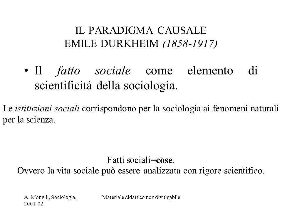A. Mongili, Sociologia, 2001-02 Materiale didattico non divulgabile IL PARADIGMA CAUSALE EMILE DURKHEIM (1858-1917) Il fatto sociale come elemento di