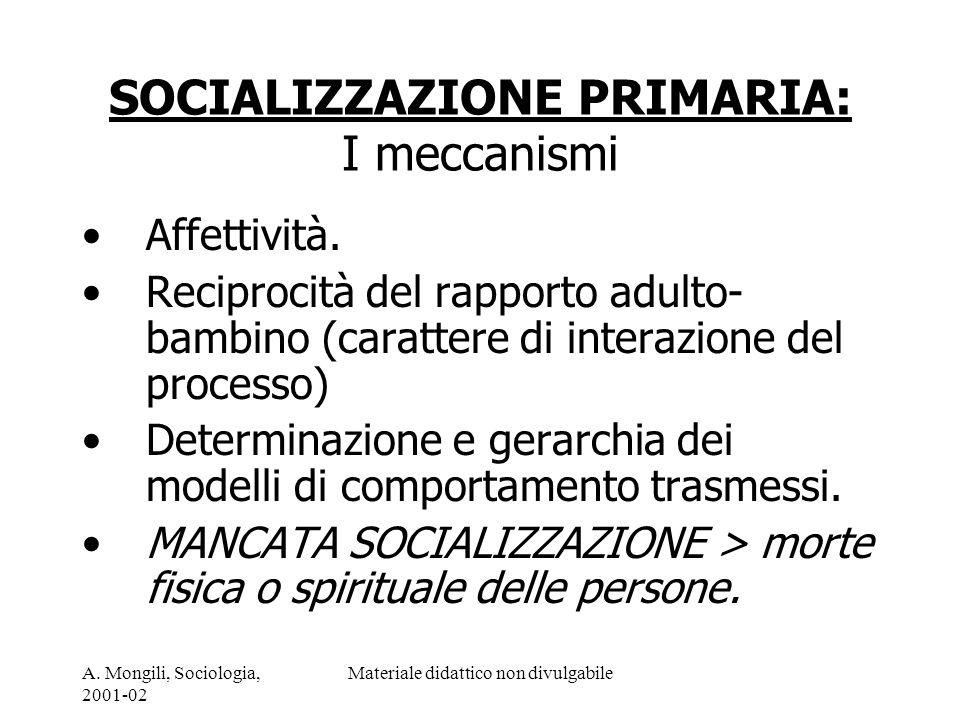 A. Mongili, Sociologia, 2001-02 Materiale didattico non divulgabile SOCIALIZZAZIONE PRIMARIA: I meccanismi Affettività. Reciprocità del rapporto adult