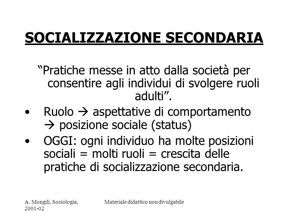 A. Mongili, Sociologia, 2001-02 Materiale didattico non divulgabile SOCIALIZZAZIONE SECONDARIA Pratiche messe in atto dalla società per consentire agl
