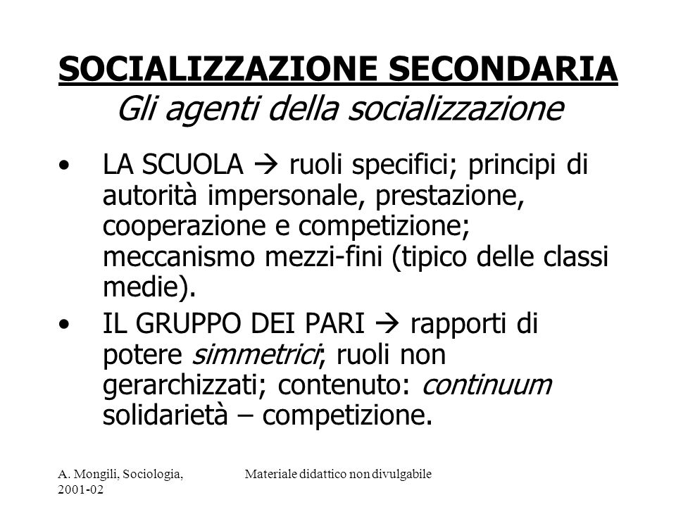 A. Mongili, Sociologia, 2001-02 Materiale didattico non divulgabile SOCIALIZZAZIONE SECONDARIA Gli agenti della socializzazione LA SCUOLA ruoli specif