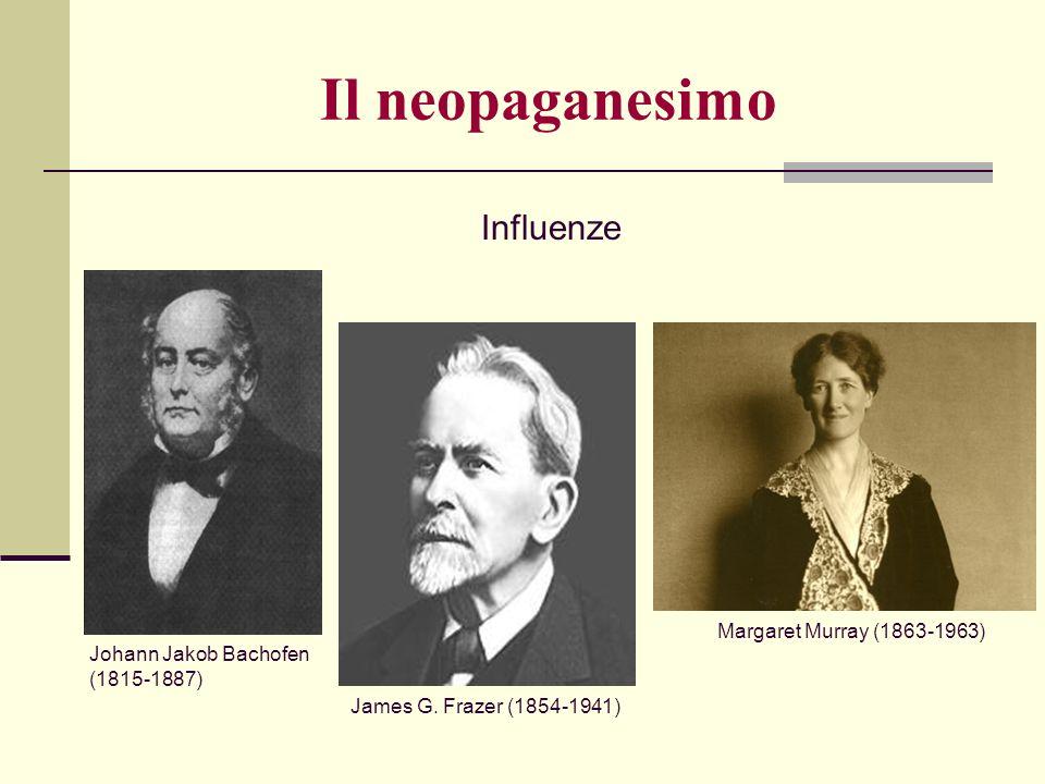 Johann Jakob Bachofen (1815-1887) James G. Frazer (1854-1941) Margaret Murray (1863-1963) Influenze Il neopaganesimo