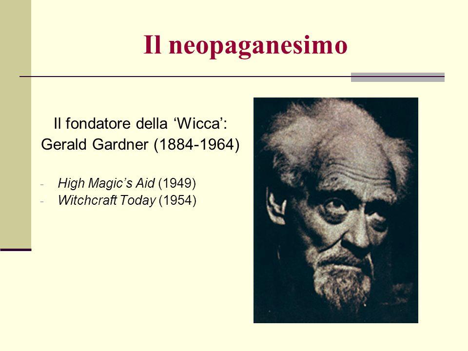 Il fondatore della Wicca: Gerald Gardner (1884-1964) - High Magics Aid (1949) - Witchcraft Today (1954) Il neopaganesimo