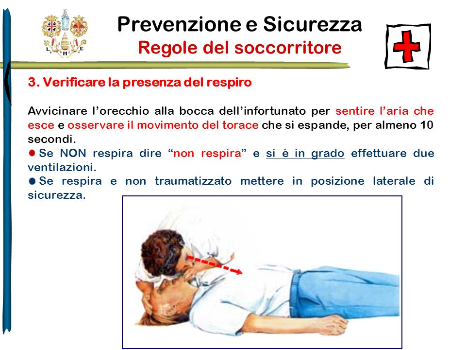 Prevenzione e Sicurezza Regole del soccorritore 3. Verificare la presenza del respiro Avvicinare lorecchio alla bocca dellinfortunato per sentire lari