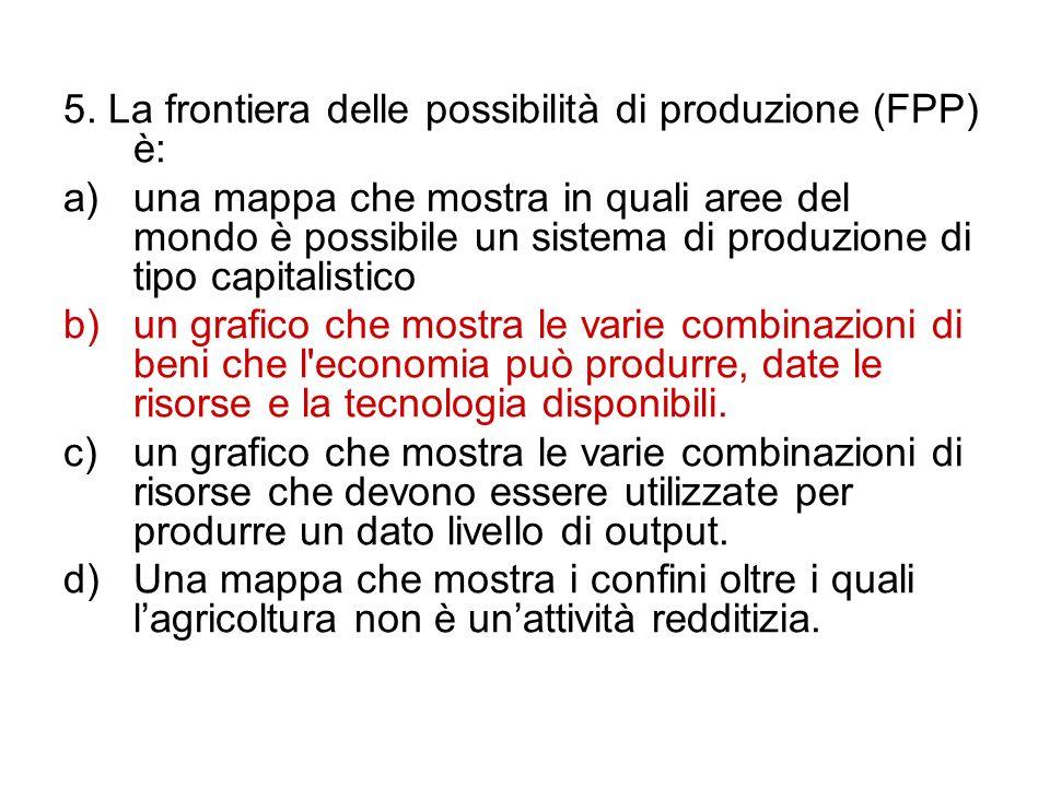 5. La frontiera delle possibilità di produzione (FPP) è: a)una mappa che mostra in quali aree del mondo è possibile un sistema di produzione di tipo c