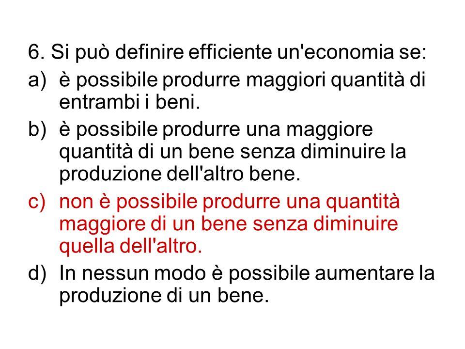 6. Si può definire efficiente un'economia se: a)è possibile produrre maggiori quantità di entrambi i beni. b)è possibile produrre una maggiore quantit