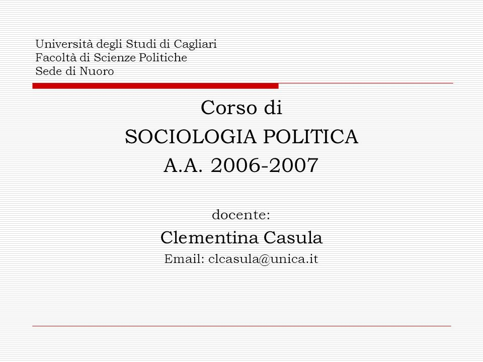 Università degli Studi di Cagliari Facoltà di Scienze Politiche Sede di Nuoro Corso di SOCIOLOGIA POLITICA A.A. 2006-2007 docente: Clementina Casula E