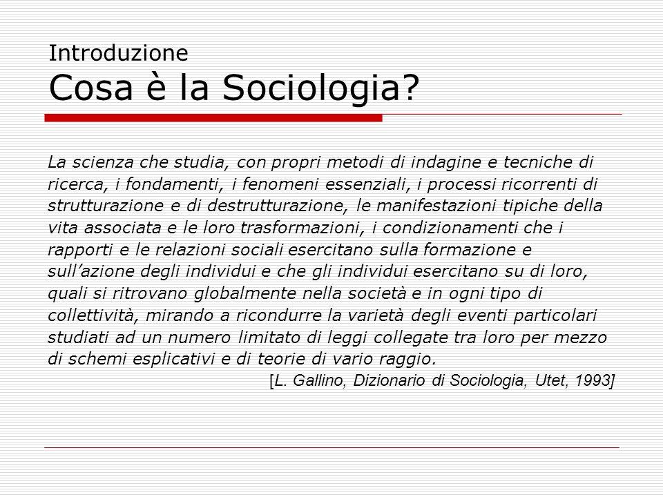 Introduzione Cosa è la Sociologia? La scienza che studia, con propri metodi di indagine e tecniche di ricerca, i fondamenti, i fenomeni essenziali, i