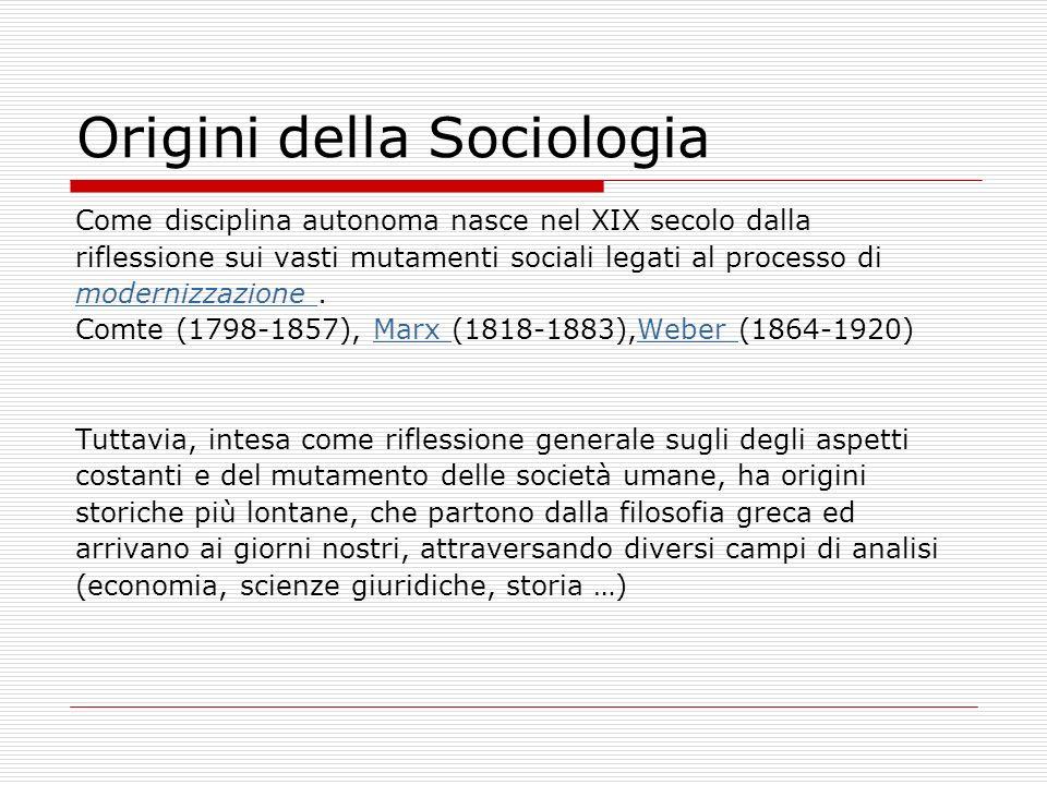 Origini della Sociologia Come disciplina autonoma nasce nel XIX secolo dalla riflessione sui vasti mutamenti sociali legati al processo di modernizzaz
