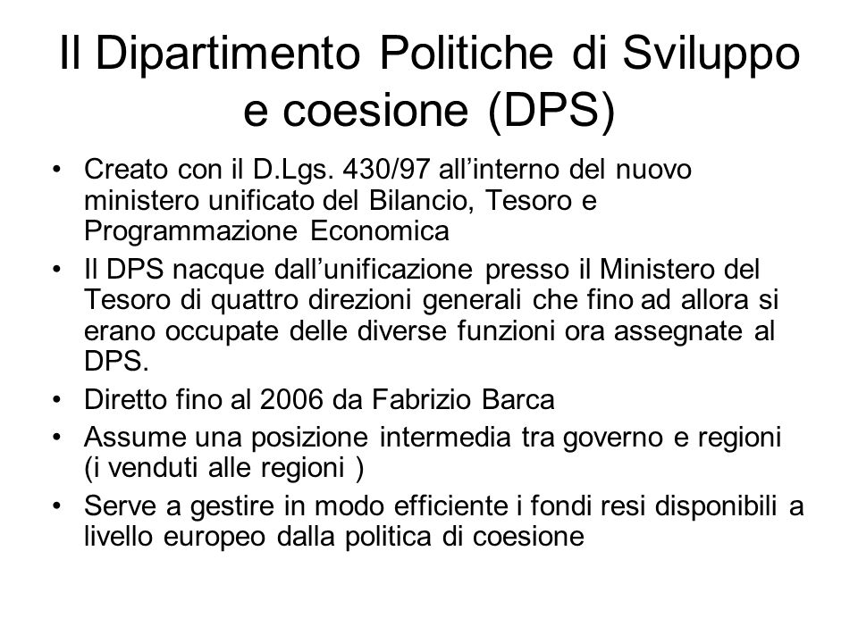 Il Dipartimento Politiche di Sviluppo e coesione (DPS) Creato con il D.Lgs. 430/97 allinterno del nuovo ministero unificato del Bilancio, Tesoro e Pro