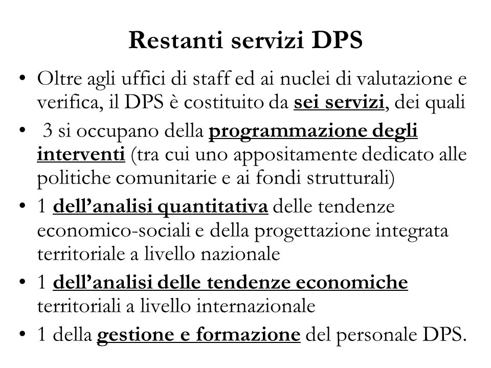 Restanti servizi DPS Oltre agli uffici di staff ed ai nuclei di valutazione e verifica, il DPS è costituito da sei servizi, dei quali 3 si occupano de